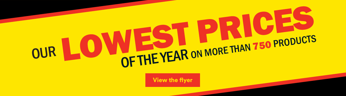 Our lowest prices of the year on more than 750 products - View the flyer