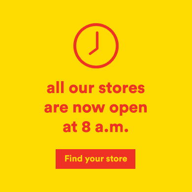 All our stores are now open at 8 am - Find your store