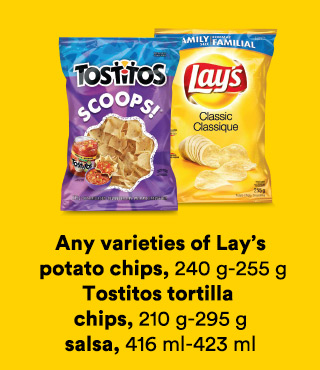 Any varieties of Lay's potato chips 240-255 g, Tostitos tortilla chips 210-295 g, salsa 416-423 ml