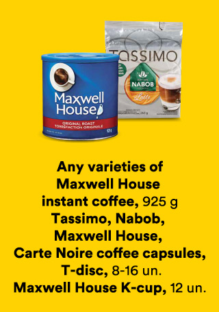 Any varieties of Maxwell House instant coffee 925 g, Tassimo, Nabob, Maxwell House, Carte Noire coffee capsules, T-disc 8-16 un., Maxwell House K-cup 12 un.