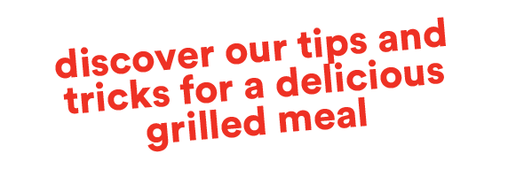 Discover our tips and tricks for a delicious grilled meal